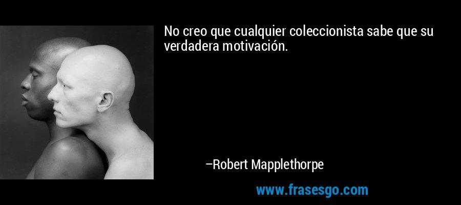 No creo que cualquier coleccionista sabe que su verdadera motivación. – Robert Mapplethorpe