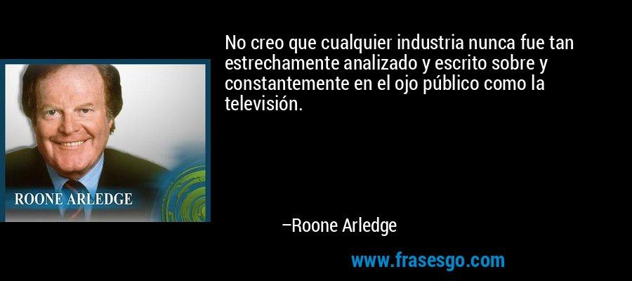 No creo que cualquier industria nunca fue tan estrechamente analizado y escrito sobre y constantemente en el ojo público como la televisión. – Roone Arledge