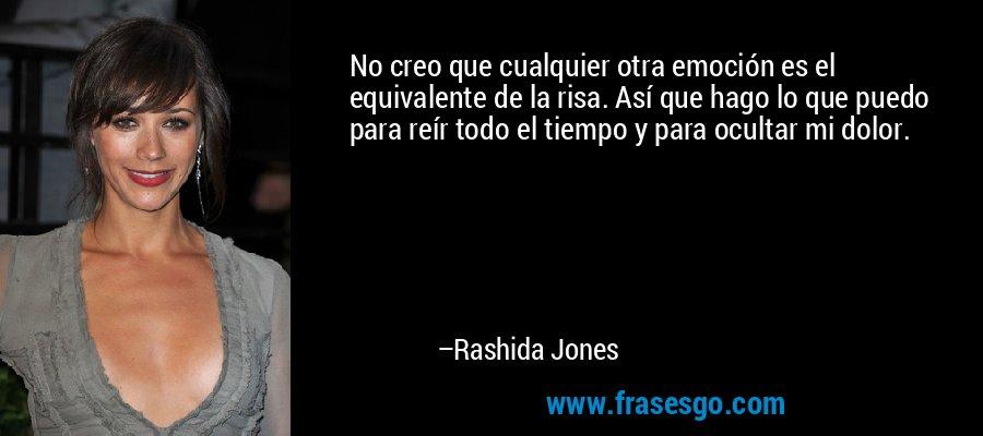 No creo que cualquier otra emoción es el equivalente de la risa. Así que hago lo que puedo para reír todo el tiempo y para ocultar mi dolor. – Rashida Jones