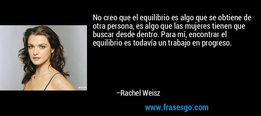 No creo que el equilibrio es algo que se obtiene de otra persona, es algo que las mujeres tienen que buscar desde dentro. Para mí, encontrar el equilibrio es todavía un trabajo en progreso. – Rachel Weisz