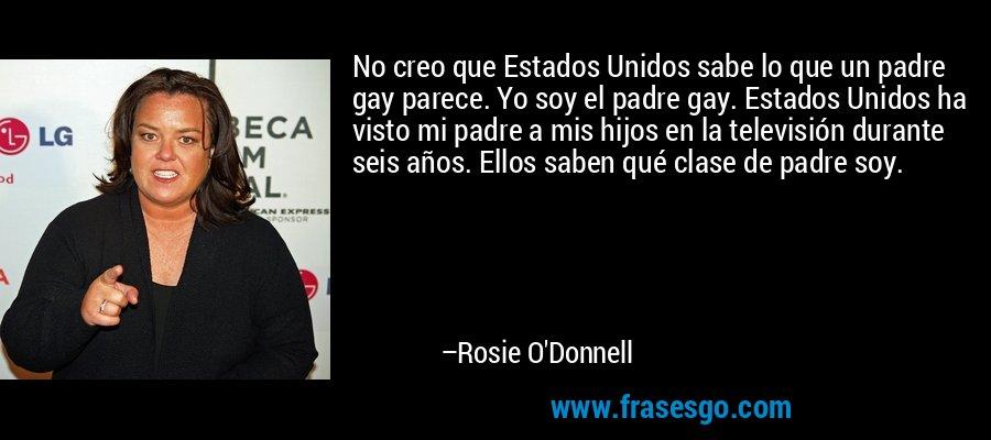 No creo que Estados Unidos sabe lo que un padre gay parece. Yo soy el padre gay. Estados Unidos ha visto mi padre a mis hijos en la televisión durante seis años. Ellos saben qué clase de padre soy. – Rosie O'Donnell