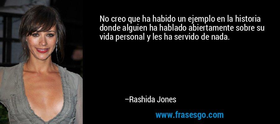 No creo que ha habido un ejemplo en la historia donde alguien ha hablado abiertamente sobre su vida personal y les ha servido de nada. – Rashida Jones