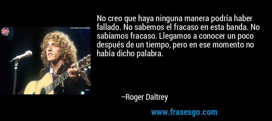 No creo que haya ninguna manera podría haber fallado. No sabemos el fracaso en esta banda. No sabíamos fracaso. Llegamos a conocer un poco después de un tiempo, pero en ese momento no había dicho palabra. – Roger Daltrey