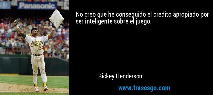 No creo que he conseguido el crédito apropiado por ser inteligente sobre el juego. – Rickey Henderson