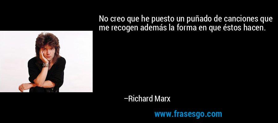 No creo que he puesto un puñado de canciones que me recogen además la forma en que éstos hacen. – Richard Marx