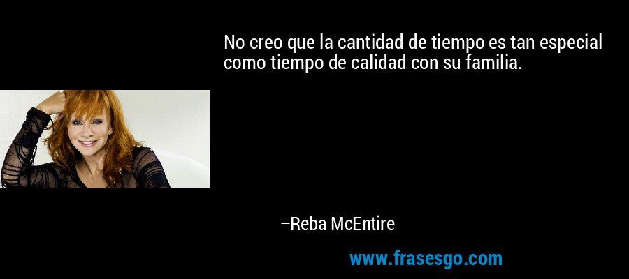 No creo que la cantidad de tiempo es tan especial como tiempo de calidad con su familia. – Reba McEntire