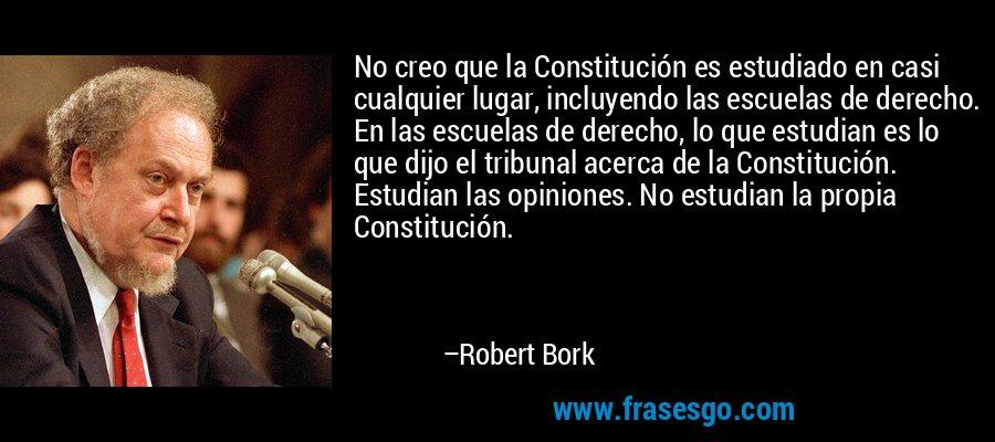 No creo que la Constitución es estudiado en casi cualquier lugar, incluyendo las escuelas de derecho. En las escuelas de derecho, lo que estudian es lo que dijo el tribunal acerca de la Constitución. Estudian las opiniones. No estudian la propia Constitución. – Robert Bork