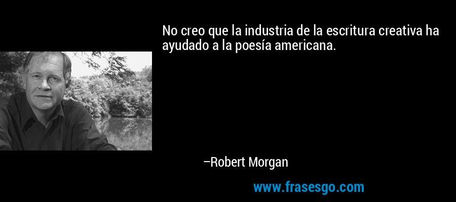 No creo que la industria de la escritura creativa ha ayudado a la poesía americana. – Robert Morgan
