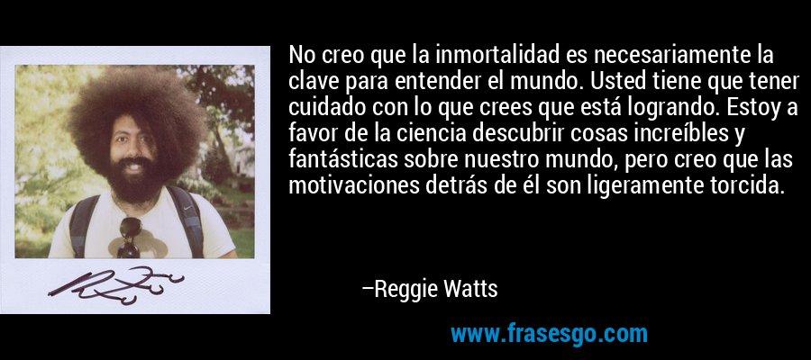 No creo que la inmortalidad es necesariamente la clave para entender el mundo. Usted tiene que tener cuidado con lo que crees que está logrando. Estoy a favor de la ciencia descubrir cosas increíbles y fantásticas sobre nuestro mundo, pero creo que las motivaciones detrás de él son ligeramente torcida. – Reggie Watts