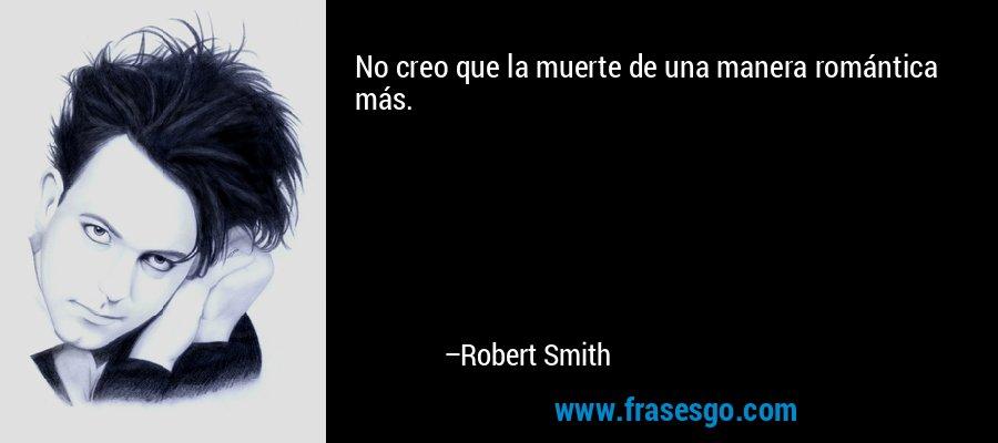 No creo que la muerte de una manera romántica más. – Robert Smith