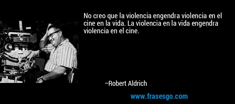 No creo que la violencia engendra violencia en el cine en la vida. La violencia en la vida engendra violencia en el cine. – Robert Aldrich
