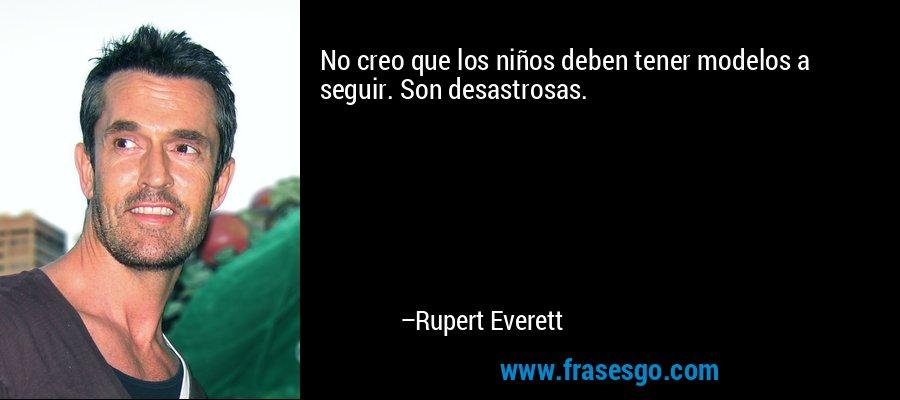 No creo que los niños deben tener modelos a seguir. Son desastrosas. – Rupert Everett