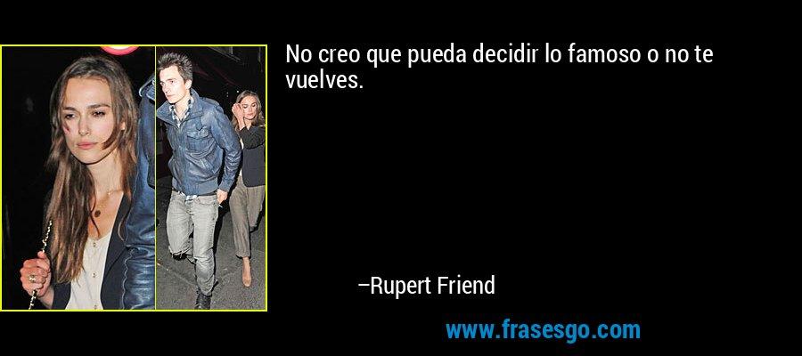 No creo que pueda decidir lo famoso o no te vuelves. – Rupert Friend