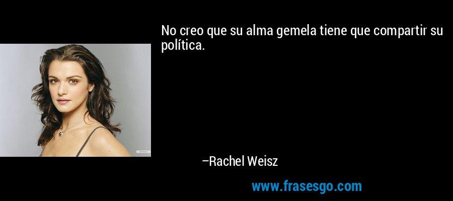 No creo que su alma gemela tiene que compartir su política. – Rachel Weisz