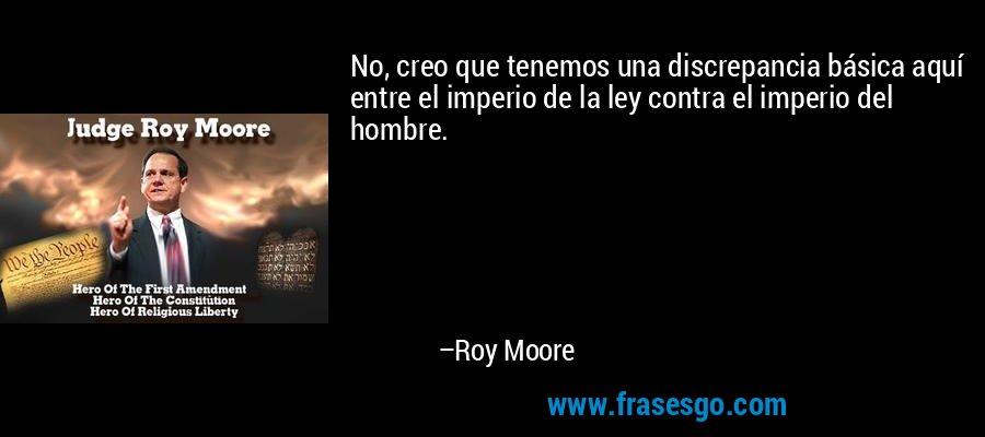 No, creo que tenemos una discrepancia básica aquí entre el imperio de la ley contra el imperio del hombre. – Roy Moore
