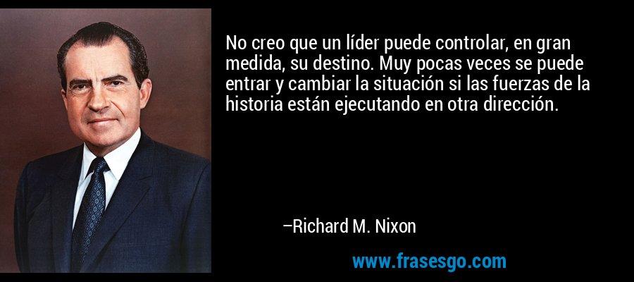 No creo que un líder puede controlar, en gran medida, su destino. Muy pocas veces se puede entrar y cambiar la situación si las fuerzas de la historia están ejecutando en otra dirección. – Richard M. Nixon