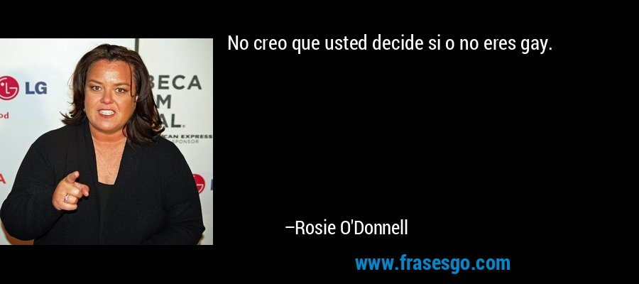 No creo que usted decide si o no eres gay. – Rosie O'Donnell