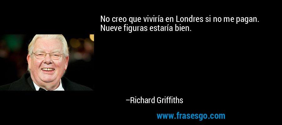 No creo que viviría en Londres si no me pagan. Nueve figuras estaría bien. – Richard Griffiths