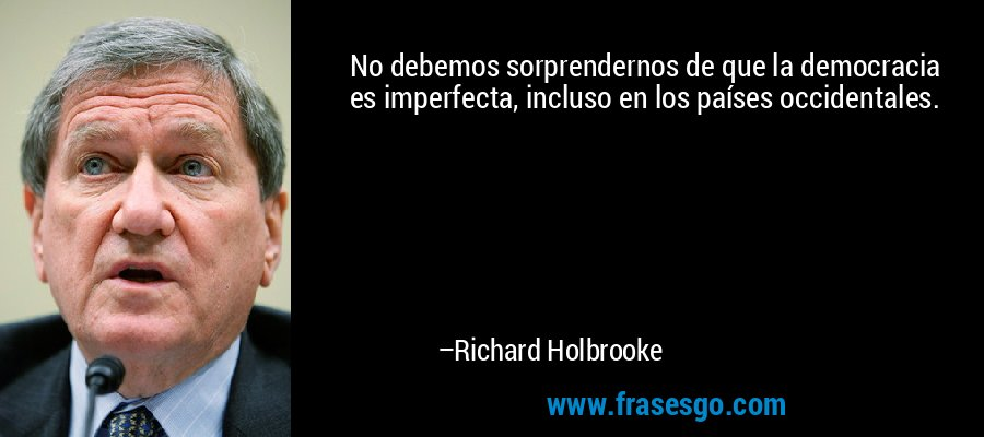 No debemos sorprendernos de que la democracia es imperfecta, incluso en los países occidentales. – Richard Holbrooke