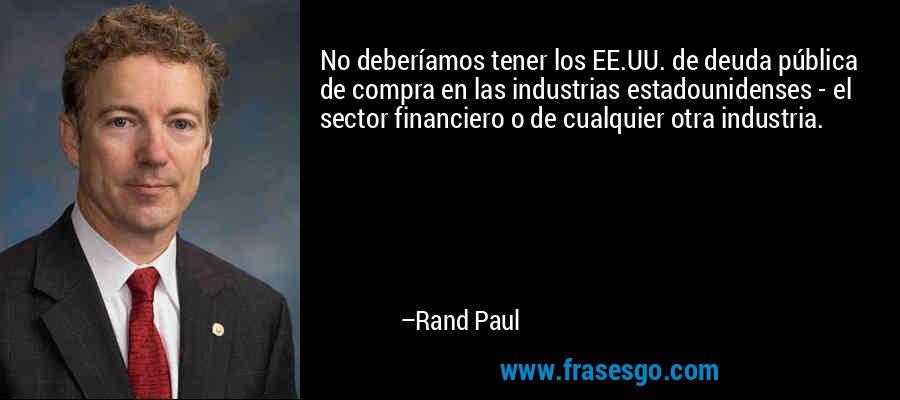No deberíamos tener los EE.UU. de deuda pública de compra en las industrias estadounidenses - el sector financiero o de cualquier otra industria. – Rand Paul
