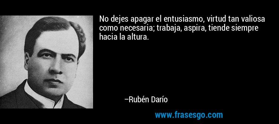No dejes apagar el entusiasmo, virtud tan valiosa como necesaria; trabaja, aspira, tiende siempre hacia la altura. – Rubén Darío