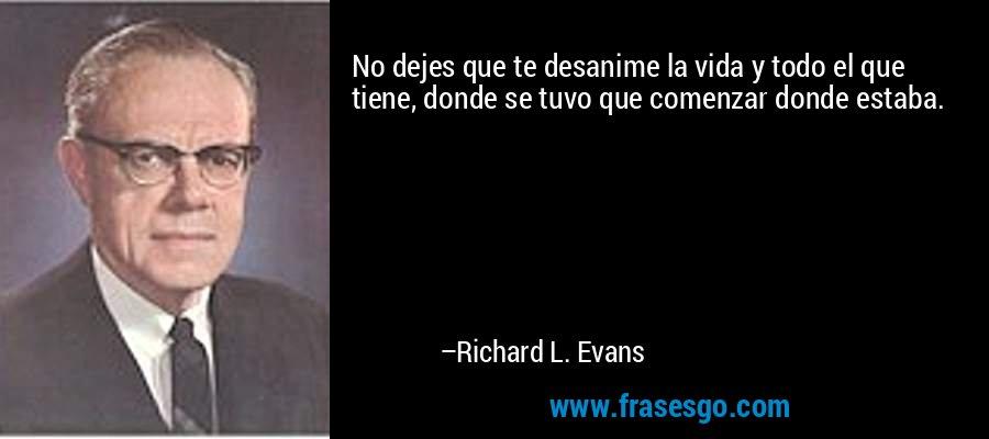 No dejes que te desanime la vida y todo el que tiene, donde se tuvo que comenzar donde estaba. – Richard L. Evans