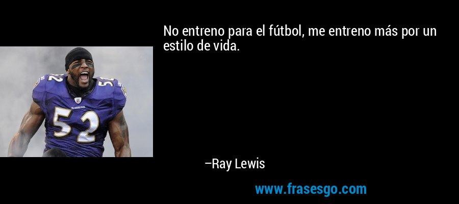 No entreno para el fútbol, me entreno más por un estilo de vida. – Ray Lewis