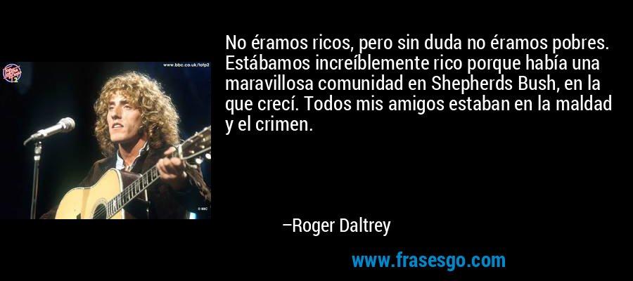 No éramos ricos, pero sin duda no éramos pobres. Estábamos increíblemente rico porque había una maravillosa comunidad en Shepherds Bush, en la que crecí. Todos mis amigos estaban en la maldad y el crimen. – Roger Daltrey