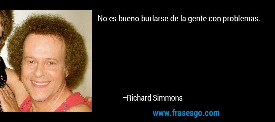 No es bueno burlarse de la gente con problemas. – Richard Simmons