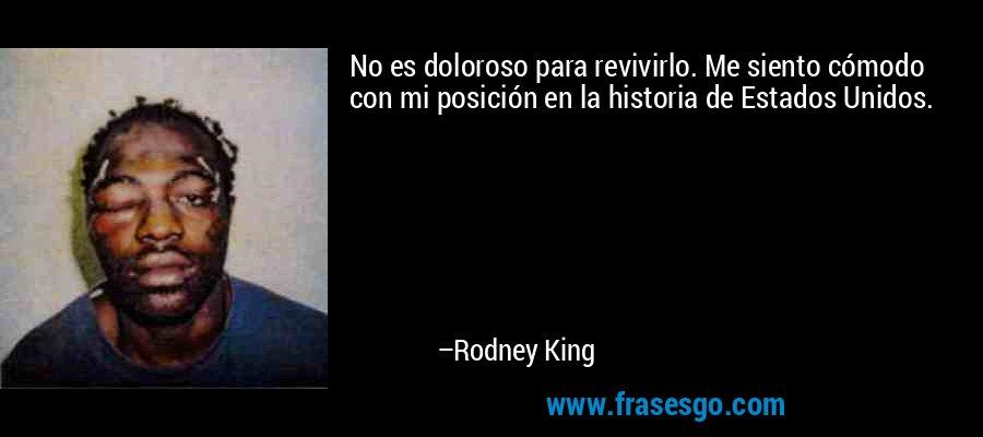 No es doloroso para revivirlo. Me siento cómodo con mi posición en la historia de Estados Unidos. – Rodney King