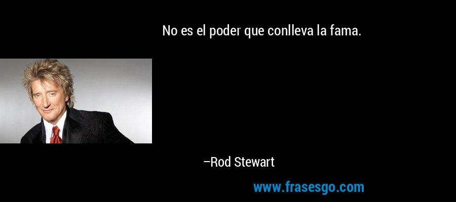 No es el poder que conlleva la fama. – Rod Stewart