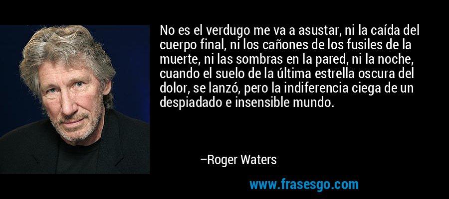 No es el verdugo me va a asustar, ni la caída del cuerpo final, ni los cañones de los fusiles de la muerte, ni las sombras en la pared, ni la noche, cuando el suelo de la última estrella oscura del dolor, se lanzó, pero la indiferencia ciega de un despiadado e insensible mundo. – Roger Waters