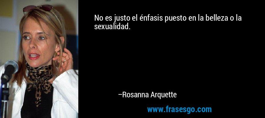 No es justo el énfasis puesto en la belleza o la sexualidad. – Rosanna Arquette