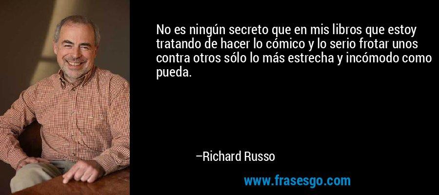 No es ningún secreto que en mis libros que estoy tratando de hacer lo cómico y lo serio frotar unos contra otros sólo lo más estrecha y incómodo como pueda. – Richard Russo