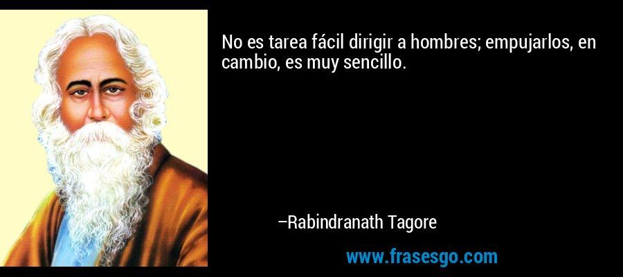 No es tarea fácil dirigir a hombres; empujarlos, en cambio, es muy sencillo. – Rabindranath Tagore