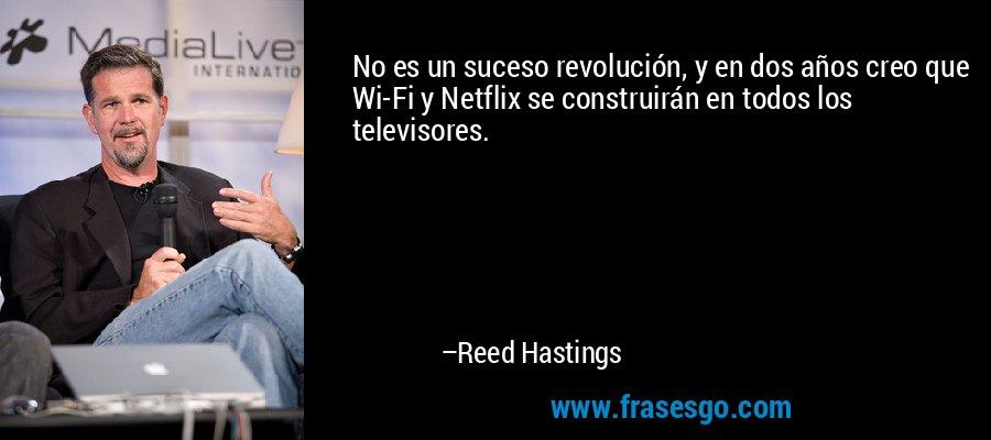 No es un suceso revolución, y en dos años creo que Wi-Fi y Netflix se construirán en todos los televisores. – Reed Hastings