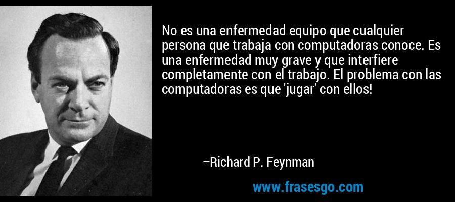 No es una enfermedad equipo que cualquier persona que trabaja con computadoras conoce. Es una enfermedad muy grave y que interfiere completamente con el trabajo. El problema con las computadoras es que 'jugar' con ellos! – Richard P. Feynman