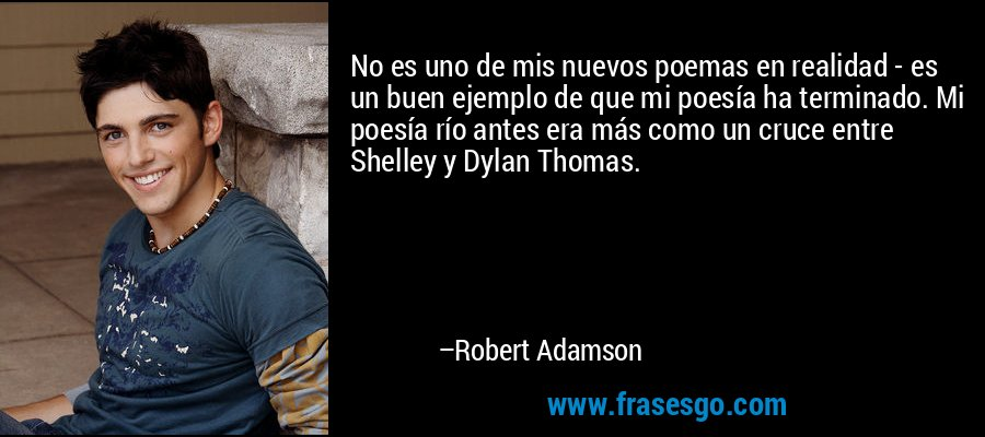 No es uno de mis nuevos poemas en realidad - es un buen ejemplo de que mi poesía ha terminado. Mi poesía río antes era más como un cruce entre Shelley y Dylan Thomas. – Robert Adamson