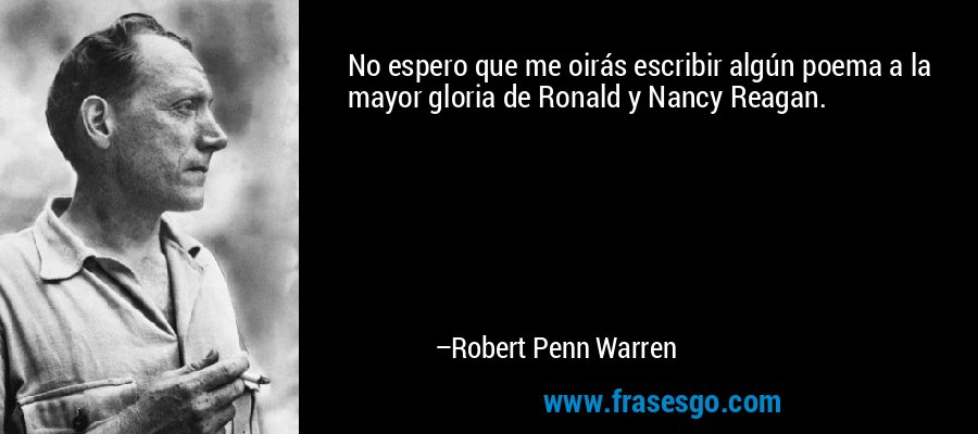 No espero que me oirás escribir algún poema a la mayor gloria de Ronald y Nancy Reagan. – Robert Penn Warren