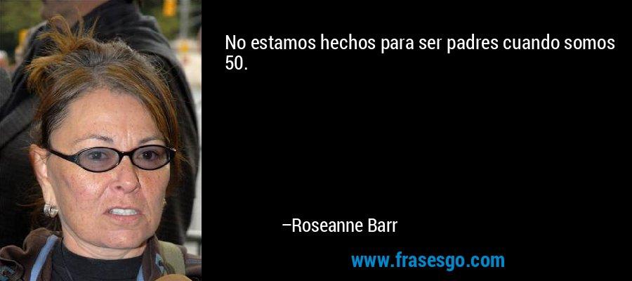 No estamos hechos para ser padres cuando somos 50. – Roseanne Barr