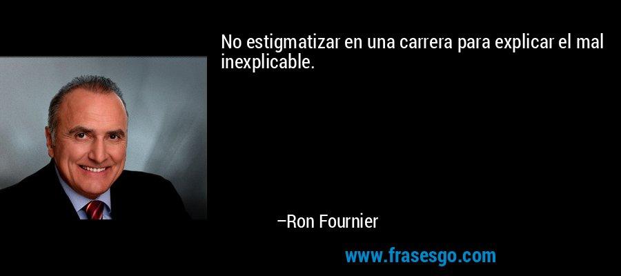 No estigmatizar en una carrera para explicar el mal inexplicable. – Ron Fournier