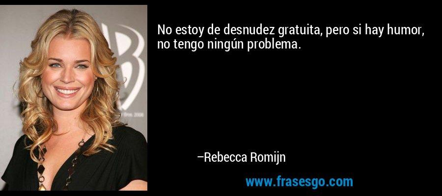 No estoy de desnudez gratuita, pero si hay humor, no tengo ningún problema. – Rebecca Romijn