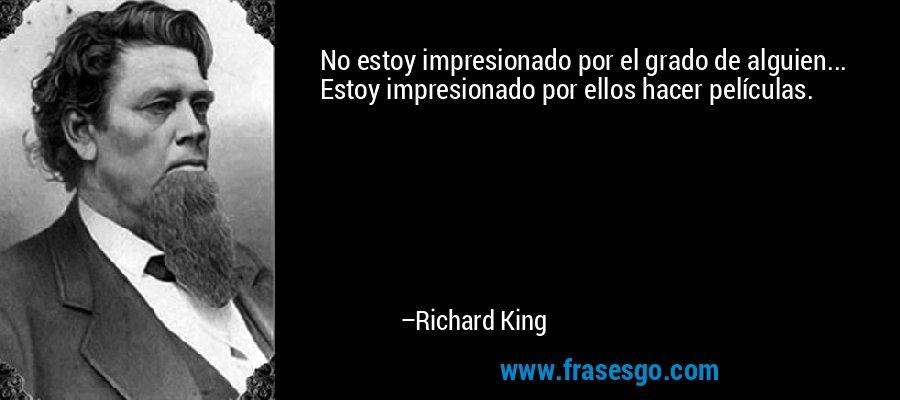 No estoy impresionado por el grado de alguien... Estoy impresionado por ellos hacer películas. – Richard King