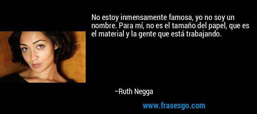 No estoy inmensamente famosa, yo no soy un nombre. Para mí, no es el tamaño del papel, que es el material y la gente que está trabajando. – Ruth Negga