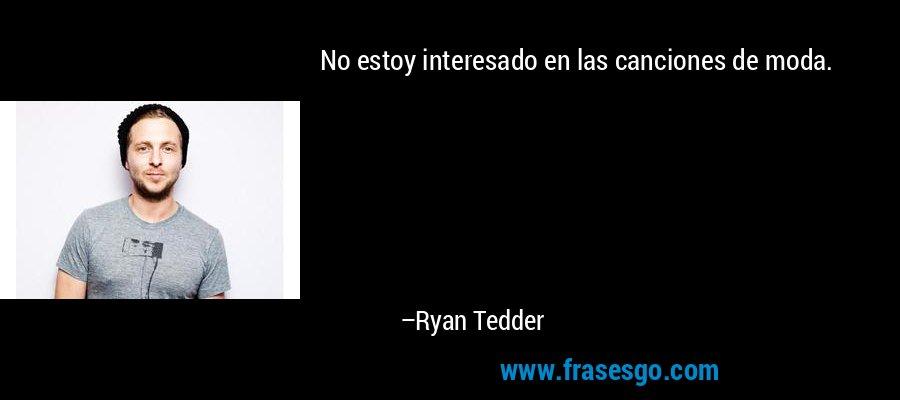 No estoy interesado en las canciones de moda. – Ryan Tedder