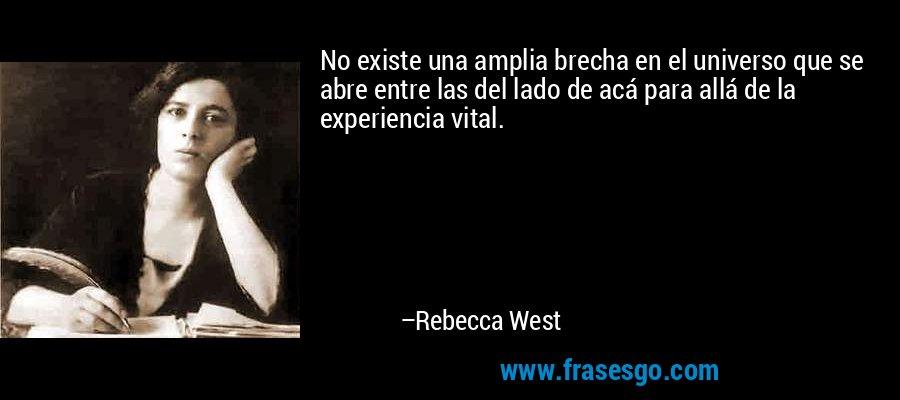 No existe una amplia brecha en el universo que se abre entre las del lado de acá para allá de la experiencia vital. – Rebecca West