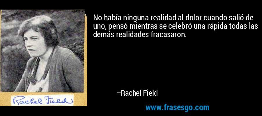No había ninguna realidad al dolor cuando salió de uno, pensó mientras se celebró una rápida todas las demás realidades fracasaron. – Rachel Field
