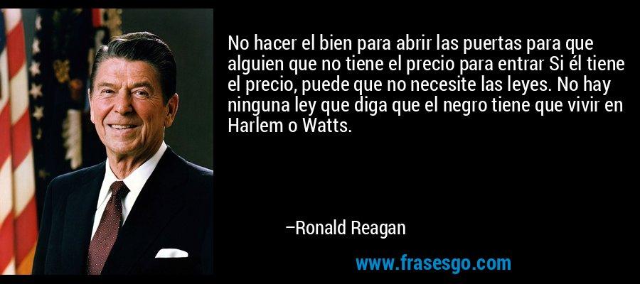 No hacer el bien para abrir las puertas para que alguien que no tiene el precio para entrar Si él tiene el precio, puede que no necesite las leyes. No hay ninguna ley que diga que el negro tiene que vivir en Harlem o Watts. – Ronald Reagan