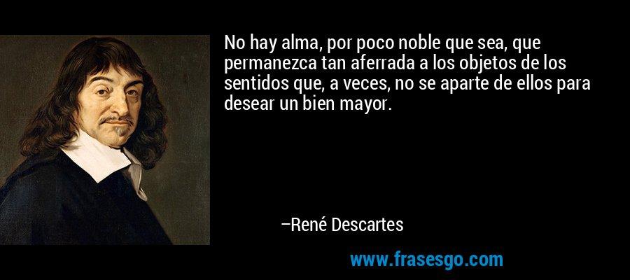 No hay alma, por poco noble que sea, que permanezca tan aferrada a los objetos de los sentidos que, a veces, no se aparte de ellos para desear un bien mayor. – René Descartes