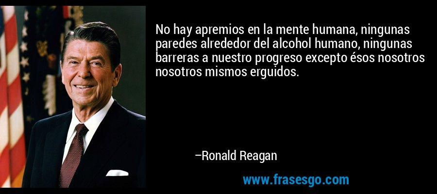 No hay apremios en la mente humana, ningunas paredes alrededor del alcohol humano, ningunas barreras a nuestro progreso excepto ésos nosotros nosotros mismos erguidos. – Ronald Reagan